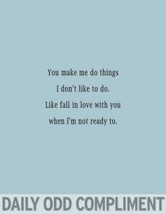 You make me do things I don't like to do.  Like fall in love with you when I'm not ready to.