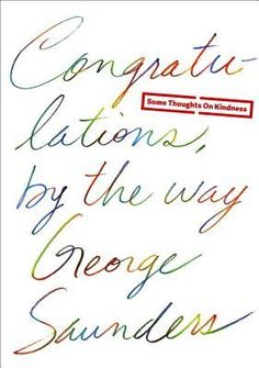 Congratulations, by the way: Some Thoughts on Kindness by George Saunders - Recommended by Christine