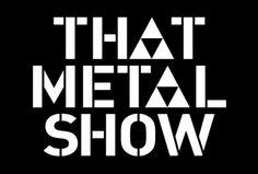 That Metal Show..my favorite music show...I never miss an ep...I'm a hopeless metalhead hahaha!