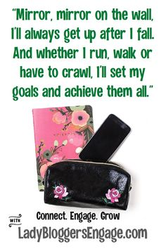 Mirror, Mirror on the wall, I'll always get up after I fall. And whether I run, walk or have to crazy, I'll set my goals and achieve them all.