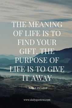 60 Inspirational Quotes About Life The meaning of life is to find your gift. The purpose of life is to give it away – Pablo Picasso. Life Quotes, Quotes About Life, Motivational Quotes About Life, Inspirational Quotes About Life, Inspiring Life Quotes Motivational Quotes For Life, Inspiring Quotes About Life, Daily Quotes, Great Quotes, Positive Quotes, Inspirational Quotes, Quotes About Giving, Motivation Quotes, Quotable Quotes
