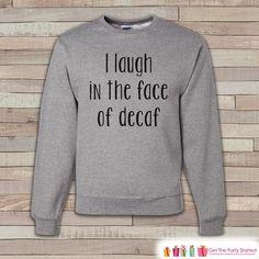 Coffee Shirt - Funny Coffee Sweatshirt - I  Laugh In The Face Of Decaf - Adult Crewneck Sweatshirt - Funny Mens Grey Sweatshirt Coffee Gift