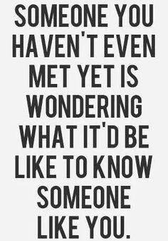 Someone I have not even met yet is wondering what it'd be like to known someone like me!