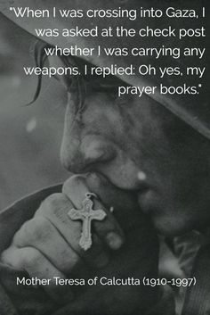 """""""When I was crossing into Gaza, I was asked at the check post whether I was carrying any weapons. I replied: 'Oh yes, my prayer books."""" Mother Teresa of Calcutta (1910-1997)"""
