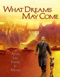What Dreams May Come  -  1998 -  PG-13 -  113 minutes -   When physician Chris Nielson dies in a car accident and goes to heaven, his distraught wife commits suicide and ends up in hell. Risking eternal damnation, Nielson leaves paradise and embarks on an epic journey to save his spouse from Hades.