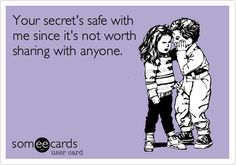 pretty sure this is why i'm so good at keeping secrets.. no one cares.