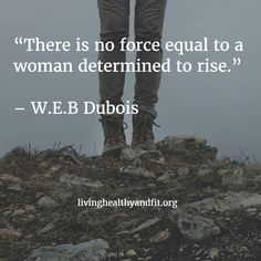 """There is no force equal to a woman determined to rise."" -W.E.B Dubois"