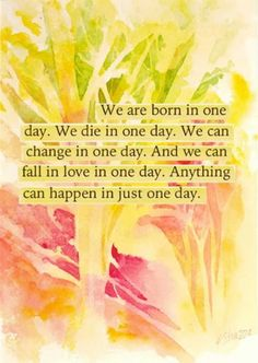 We are born in one day. We die in one day. We can change in one day. And we can fall in love in one day. Anything can happen in just one day. Sometimes we fear those things that happen too fast! Life Quotes Love, Change Quotes, Great Quotes, Book Quotes, Superb Quotes, Motto Quotes, Time Quotes, Amazing Quotes, Daily Quotes