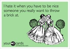 I hate it when you have to be nice someone you really want to throw a brick at.