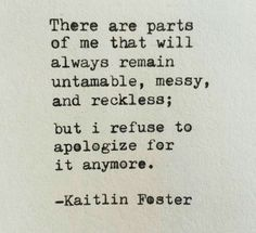 Untamable, messy, and wreckless as far as my feelings go, and my willingness to be open, yes.