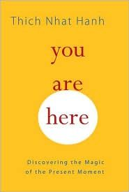 Thich Nhat Hanh - You Are Here ~ This is one of my very favorite books of all time.