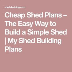 Cheap Shed Plans – The Easy Way to Build a Simple Shed | My Shed Building Plans