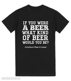 If You Were A Beer What Kind Of Beer Would You Be? Gifts For Beer Lovers, Self, Mens Tops, T Shirt, Supreme T Shirt, Tee Shirt, Tee