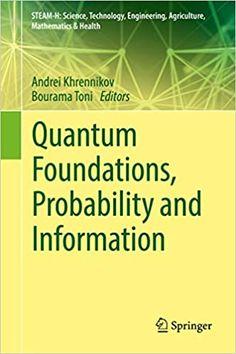 Quantum Foundations, Probability and Information  by Andrei Khrennikov  ASIN: B07G4F4VYR ISBN-10: 3319749706, 3030091163 ISBN-13: 9783319749709, 9783030091163