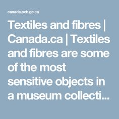 Textiles and fibres | Canada.ca | Textiles and fibres are some of the most sensitive objects in a museum collection. They are susceptible to damage from heat, light, incorrect humidity, pests and pollutants. This section will provide many useful tools on how to identify, store, clean, and care for textiles and fibre objects.