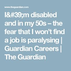 I& disabled and in my – the fear that I won't find a job is paralysing Find A Job, I Win, Disability, The Guardian, Career, Carrera