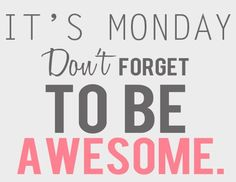 It's Monday... Don't forget to be AWESOME!