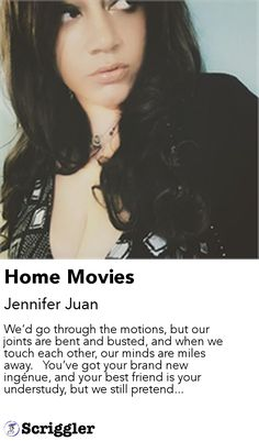 Home Movies by Jennifer Juan https://scriggler.com/detailPost/story/55445 We'd go through the motions, but our joints are bent and busted, and when we touch each other, our minds are miles away.   You've got your brand new ingénue, and your best friend is your understudy, but we still pretend...
