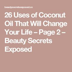 26 Uses of Coconut Oil That Will Change Your Life – Page 2 – Beauty Secrets Exposed