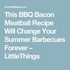 This BBQ Bacon Meatball Recipe Will Change Your Summer Barbecues Forever – LittleThings