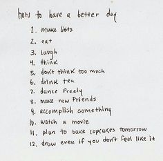 how to have a better day make lists eat laugh think don't think too much drink tea dance freely make new friends accomplish something watch a movie plan to bake cupcakes tomorrow draw even if you don't feel like it The Words, Cool Words, Pretty Words, Beautiful Words, Quotes To Live By, Me Quotes, Daily Quotes, Note To Self, Happy Thoughts