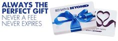Bed Bath and Beyond Gift Cards - Always the perfect gift. Never a fee, never expires - idk you never know