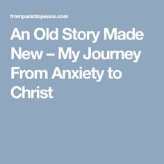 An Old Story Made New – My Journey From Anxiety to Christ
