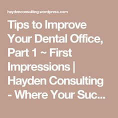 Tips to Improve Your Dental Office, Part 1 ~ First Impressions | Hayden Consulting - Where Your Success in Business and Life Matters!