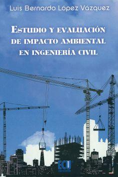 Estudio y evaluación de impacto ambiental en ingeniería civil / Luis Bernardo López Vázquez. - San Vicente (Alicante) : ECU, 2013