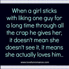 When a girl sticks with liking one guy for a long time through all the crap he gives her, it doesn't mean she doesn't see it, it means she actually loves him...
