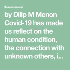 by Dilip M Menon Covid-19 has made us reflect on the human condition, the connection with unknown others, in our own societies as much as elsewhere. From Wuhan to Washington, from Johannisholm to Johannesburg, the virus laughs at national borders and travels through human hosts. Virality is however, trumped by nationality as nations put into… Herd Immunity, Wuhan, Human Condition, Fraternity, Public Health, Reflection, Connection, Washington, Medical