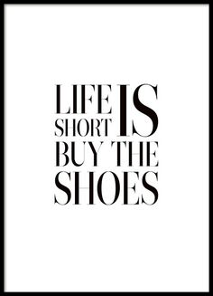 Stylish poster with the tongue in cheek and the text Life is short, buy the shoes. Give in to the desire to shop, you can never have too many shoes...  Match it with other stylish choices in our fashion category. www.desneio.co.uk