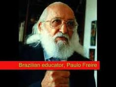 Paolo Freire ... if you don't know who he is, your life will be better if you do. You won't look at the world the same way.