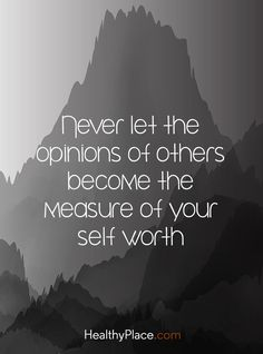 Quote on mental health stigma: Never let the opinions of others become the measure of your self worth. www.HealthyPlace.com