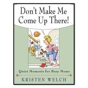 """Don't Make Me Come Up There"" Book by Kristen Welch$10.00 Add to cart Don't Make Me Come Up There, published by Abingdon Press. This book is a collection of devotions for busy mothers. It will make you laugh, it will make you cry, it will give you two minutes alone- if you're lucky.  Author proceeds go to Mercy House."