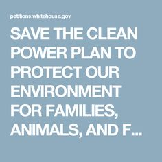 SAVE THE CLEAN POWER PLAN TO PROTECT OUR ENVIRONMENT FOR FAMILIES, ANIMALS, AND FARMS | We the People: Your Voice in Our Government