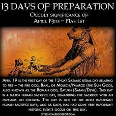 There are various occult (hidden) days of significance throughout the calendar year which have special importance. From March to April is known as the 'season of sacrifice,' which as a period of time when many false flag events have occurred. Satanic Rituals, May Days, Bible Knowledge, Beltane, April 19, Prayer Warrior, May 1, Cristiano, History Facts