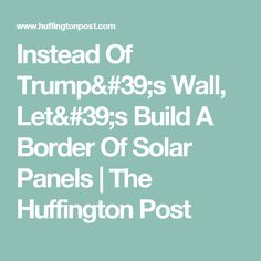 Instead Of Trump's Wall, Let's Build A Border Of Solar Panels | The Huffington Post