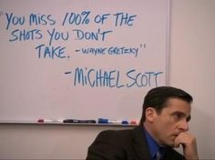 """You miss 100% of the shots you don't take. - Wayne Gretzkey"" - Michael Scott"