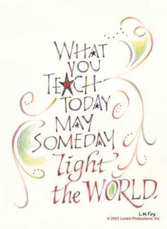 Teaching quote - L.W. Fox - What you teach today may someday light the world.