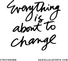 Everything is about to change. Subscribe: DanielleLaPorte.com #Truthbomb #Words #Quotes