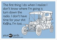 Funny Confession Ecard: The first thing I do when I realize I don't know where I'm going is turn down the radio. I don't have time for your shit Ke$ha, I'm lost.