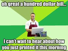 oh great a hundred dollar bill... I can't wait to hear about how you just printed it this morning