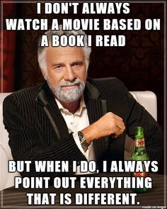✓ I don't always watch a movie based on a book I read, but when I do, I always point out everything that is different.
