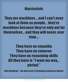 Narcissists They are machines... and I can't even look at them as people... they're machines because they're only out for themselves... and they will never, ever stop.... They have no empathy They have no remorse They have no reasoning skills All they have is I. want. my. way... period.