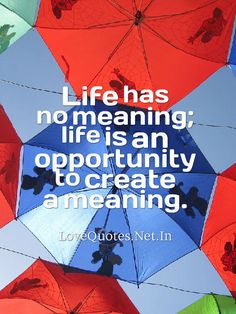Life has no meaning; life is an opportunity to create a meaning.
