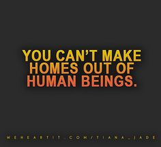 You can't make homes out of human beings.  #sayings #saying #quote #text #words #homes #humans