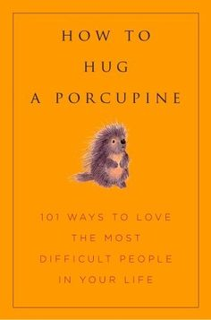 How to Hug a Porcupine: Easy Ways to Love the Difficult People in Your Life - I need to get this book! Little Books, Good Books, My Books, Reading Lists, Book Lists, Reading Nook, Books To Buy, Books To Read, Psychology Books