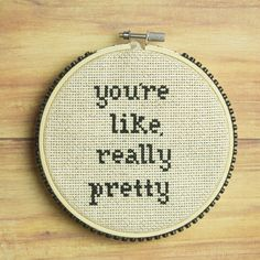 YOURE LIKE, REALLY PRETTY. CROSS STITCH. NEEDLEPOINT. HOOP ART.   Hoop art by Mariah Baumgarle