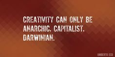 Quote by Umberto Eco => Creativity can only be anarchic, capitalist, Darwinian.